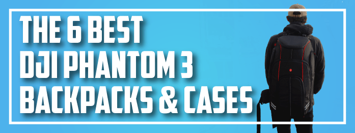 best dji phantom 3 backpacks & cases